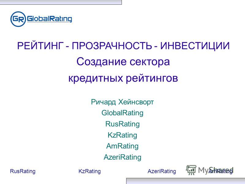 RusRatingKzRatingAzeriRatingAmRating РЕЙТИНГ - ПРОЗРАЧНОСТЬ - ИНВЕСТИЦИИ Создание сектора кредитных рейтингов Ричард Хейнсворт GlobalRating RusRating KzRating AmRating AzeriRating