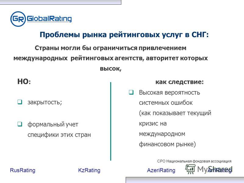 RusRatingKzRatingAzeriRatingAmRating закрытость; формальный учет специфики этих стран Проблемы рынка рейтинговых услуг в СНГ: Высокая вероятность системных ошибок (как показывает текущий кризис на международном финансовом рынке) Страны могли бы огран