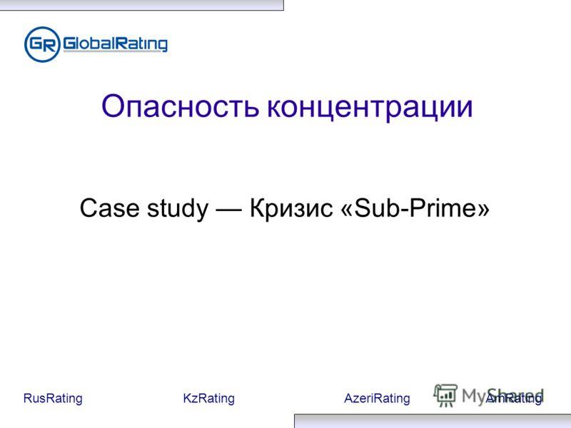 RusRatingKzRatingAzeriRatingAmRating Опасность концентрации Case study Кризис «Sub-Prime»