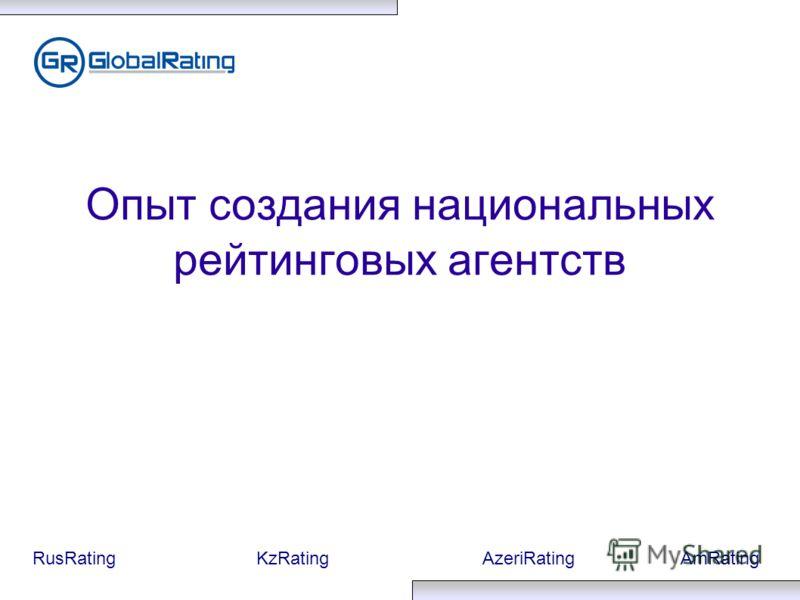 RusRatingKzRatingAzeriRatingAmRating Опыт создания национальных рейтинговых агентств