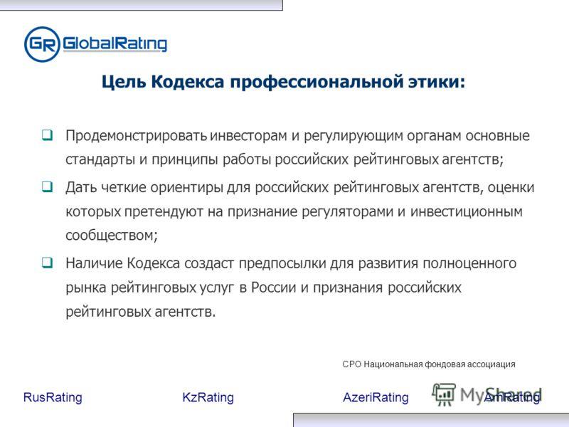 RusRatingKzRatingAzeriRatingAmRating Продемонстрировать инвесторам и регулирующим органам основные стандарты и принципы работы российских рейтинговых агентств; Дать четкие ориентиры для российских рейтинговых агентств, оценки которых претендуют на пр
