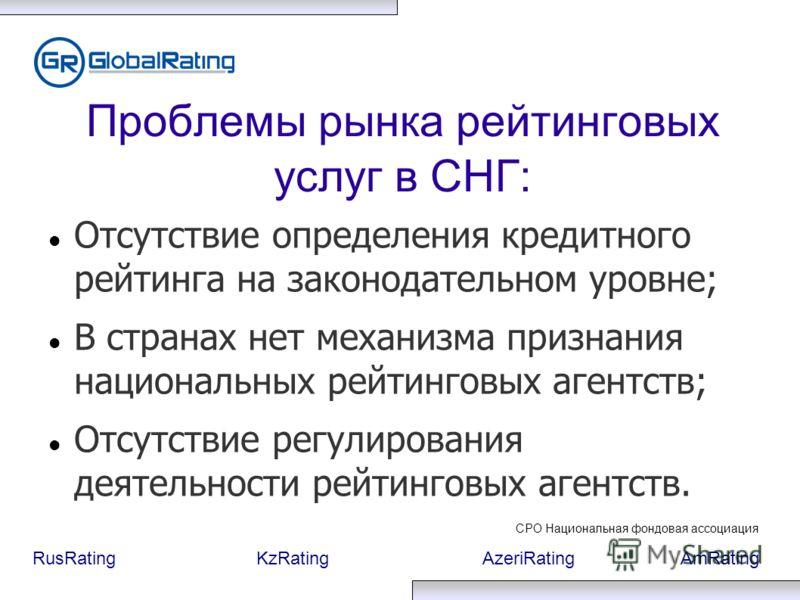 RusRatingKzRatingAzeriRatingAmRating Проблемы рынка рейтинговых услуг в СНГ: Отсутствие определения кредитного рейтинга на законодательном уровне; В странах нет механизма признания национальных рейтинговых агентств; Отсутствие регулирования деятельно