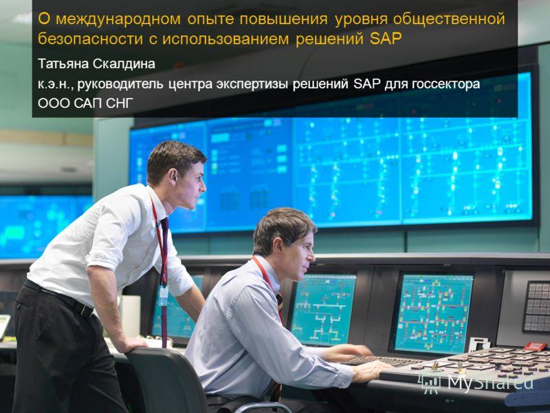 Татьяна Скалдина к.э.н., руководитель центра экспертизы решений SAP для госсектора ООО САП СНГ О международном опыте повышения уровня общественной безопасности с использованием решений SAP