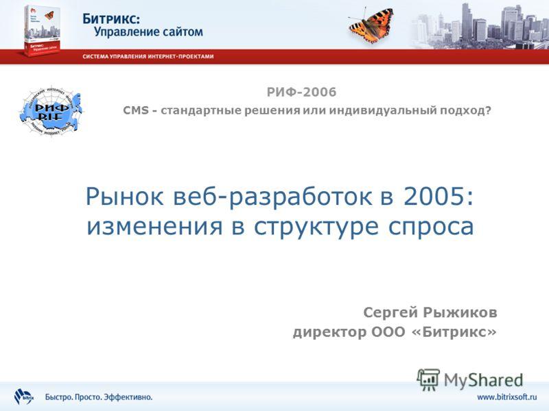 Рынок веб-разработок в 2005: изменения в структуре спроса Сергей Рыжиков директор ООО «Битрикс» РИФ-2006 CMS - стандартные решения или индивидуальный подход?