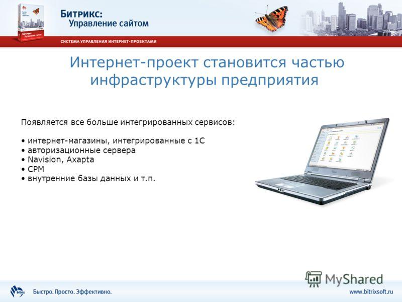 Интернет-проект становится частью инфраструктуры предприятия Появляется все больше интегрированных сервисов: интернет-магазины, интегрированные с 1С авторизационные сервера Navision, Axapta СРМ внутренние базы данных и т.п.
