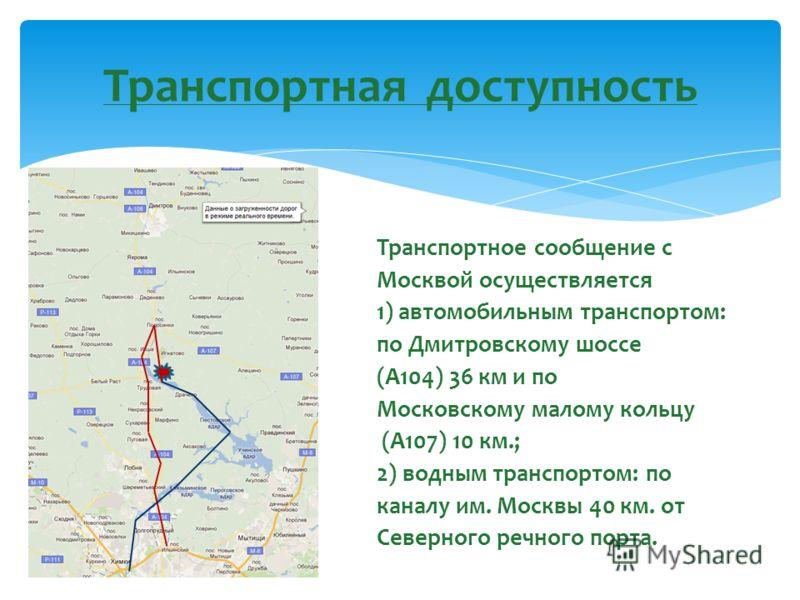 Транспортное сообщение с Москвой осуществляется 1) автомобильным транспортом: по Дмитровскому шоссе (А104) 36 км и по Московскому малому кольцу (А107) 10 км.; 2) водным транспортом: по каналу им. Москвы 40 км. от Северного речного порта. Транспортная