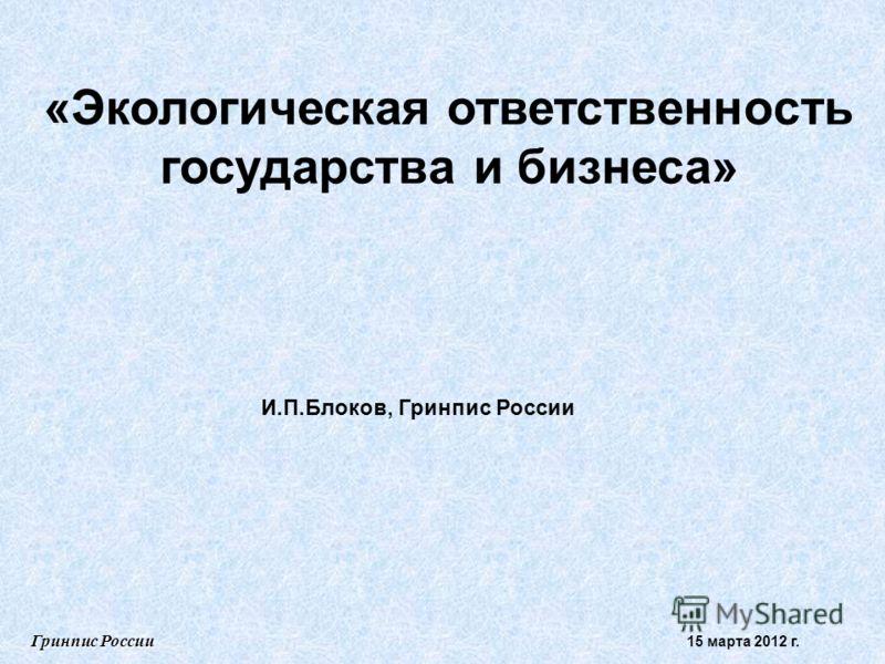 «Экологическая ответственность государства и бизнеса» И.П.Блоков, Гринпис России Гринпис России 15 марта 2012 г.