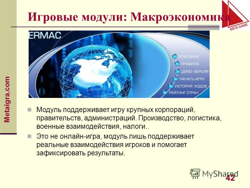 Metaigra.com 42 Игровые модули: Макроэкономика Модуль поддерживает игру крупных корпораций, правительств, администраций. Производство, логистика, военные взаимодействия, налоги.. Это не онлайн-игра, модуль лишь поддерживает реальные взаимодействия иг