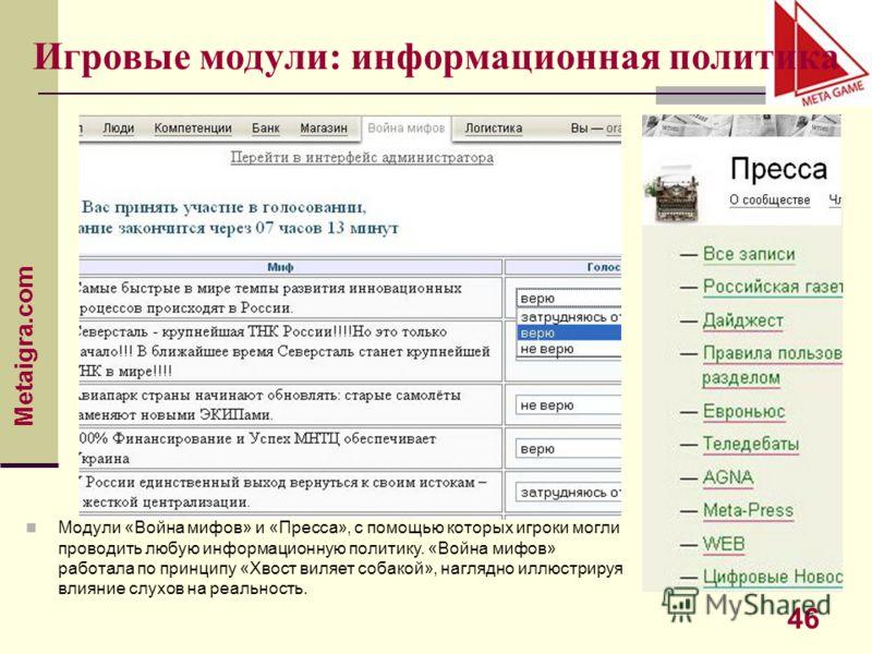 Metaigra.com 46 Игровые модули: информационная политика Модули «Война мифов» и «Пресса», с помощью которых игроки могли проводить любую информационную политику. «Война мифов» работала по принципу «Хвост виляет собакой», наглядно иллюстрируя влияние с