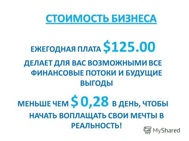СТОИМОСТЬ БИЗНЕСА СТОИМОСТЬ БИЗНЕСА ЕЖЕГОДНАЯ ПЛАТА $125.00 ДЕЛАЕТ ДЛЯ ВАС ВОЗМОЖНЫМИ ВСЕ ФИНАНСОВЫЕ ПОТОКИ И БУДУЩИЕ ВЫГОДЫ МЕНЬШЕ ЧЕМ $ 0,28 В ДЕНЬ, ЧТОБЫ НАЧАТЬ ВОПЛАЩАТЬ СВОИ МЕЧТЫ В РЕАЛЬНОСТЬ!