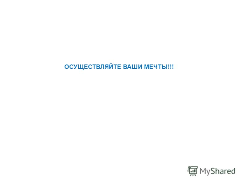 ОСУЩЕСТВЛЯЙТЕ ВАШИ МЕЧТЫ!!!