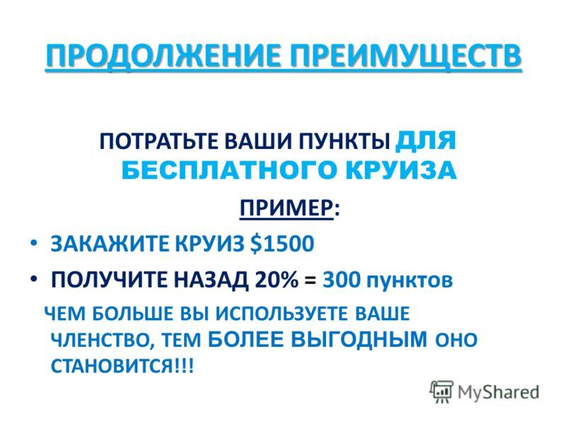 ПРОДОЛЖЕНИЕ ПРЕИМУЩЕСТВ ПОТРАТЬТЕ ВАШИ ПУНКТЫ ДЛЯ БЕСПЛАТНОГО КРУИЗА ПРИМЕР: ЗАКАЖИТЕ КРУИЗ $1500 ПОЛУЧИТЕ НАЗАД 20% = 300 пунктов ЧЕМ БОЛЬШЕ ВЫ ИСПОЛЬЗУЕТЕ ВАШЕ ЧЛЕНСТВО, ТЕМ БОЛЕЕ ВЫГОДНЫМ ОНО СТАНОВИТСЯ!!!