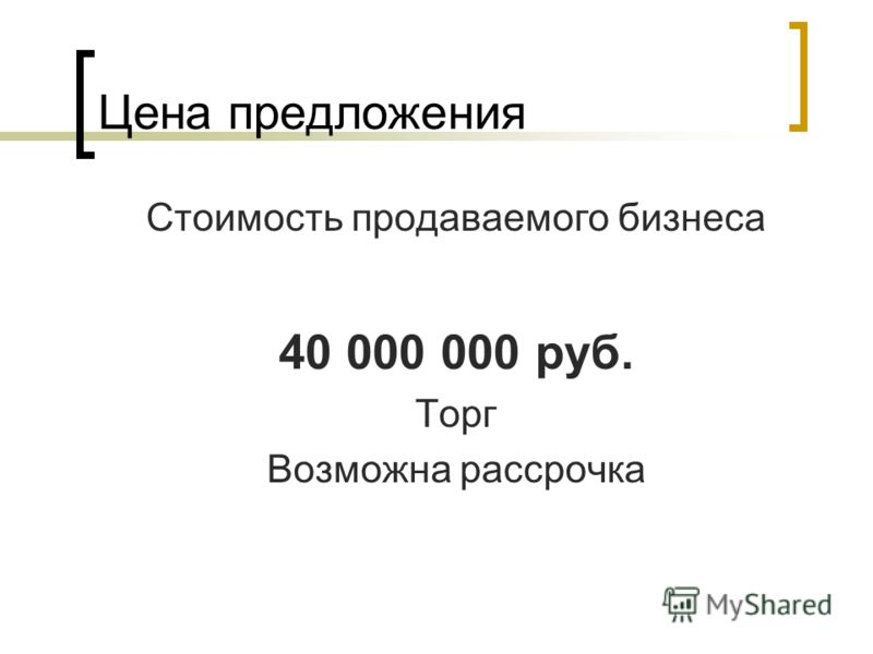 Цена предложения Стоимость продаваемого бизнеса 40 000 000 руб. Торг Возможна рассрочка