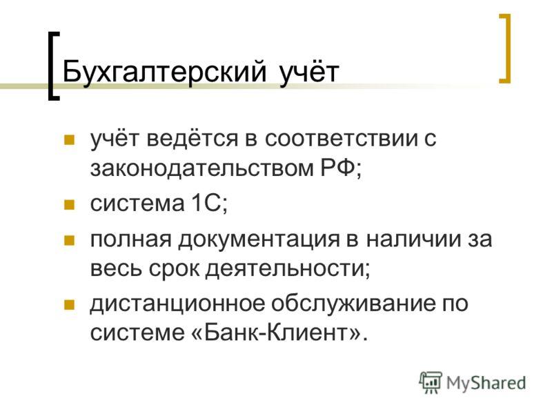 Бухгалтерский учёт учёт ведётся в соответствии с законодательством РФ; система 1С; полная документация в наличии за весь срок деятельности; дистанционное обслуживание по системе «Банк-Клиент».