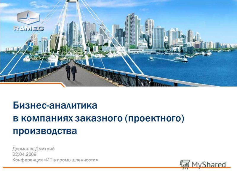 Бизнес-аналитика в компаниях заказного (проектного) производства Дурманов Дмитрий 22.04.2009 Конференция «ИТ в промышленности»