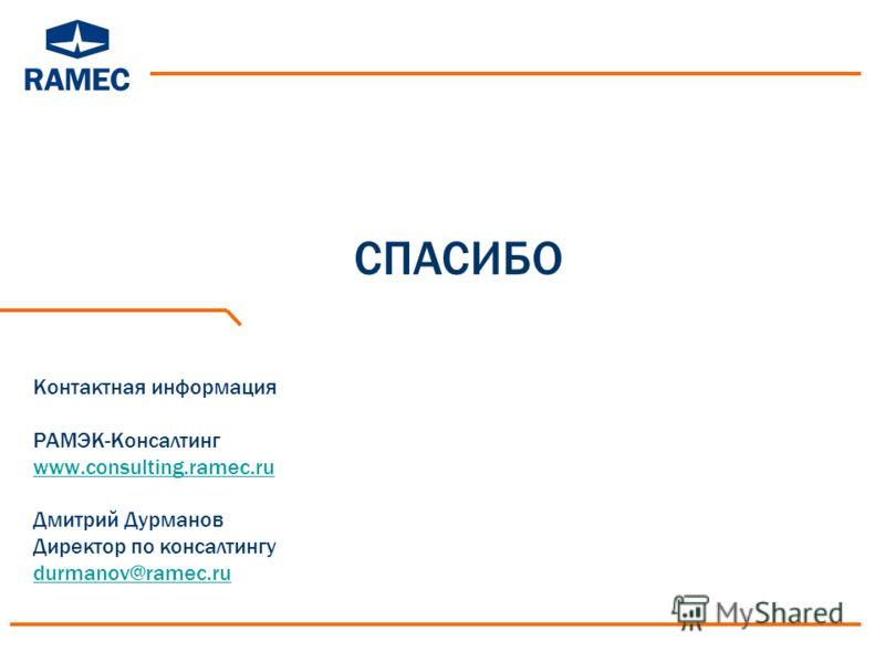 Контактная информация РАМЭК-Консалтинг www.consulting.ramec.ru Дмитрий Дурманов Директор по консалтингу durmanov@ramec.ru www.consulting.ramec.ru durmanov@ramec.ru СПАСИБО