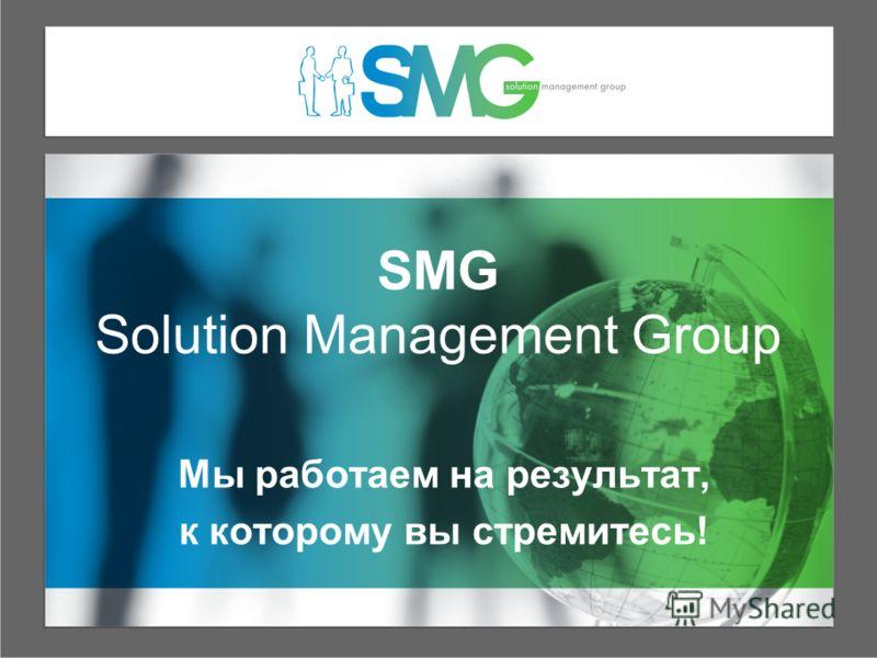 SMG Solution Management Group Мы работаем на результат, к которому вы стремитесь!