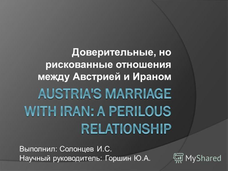 Доверительные, но рискованные отношения между Австрией и Ираном Выполнил: Солонцев И.С. Научный руководитель: Горшин Ю.А.