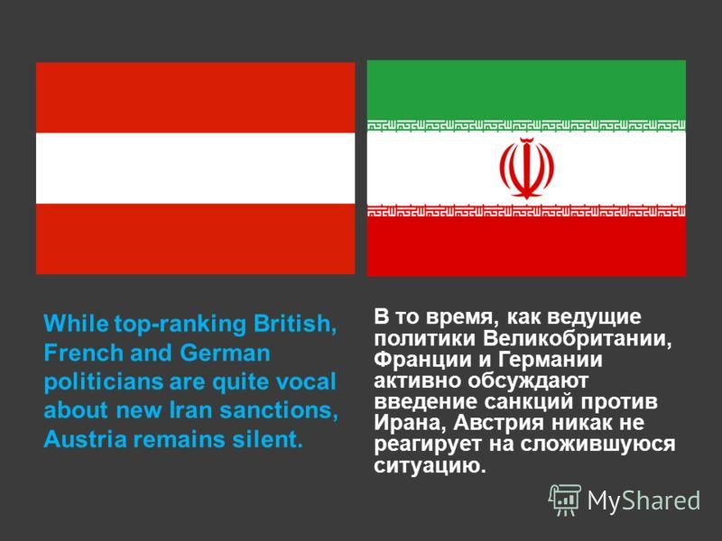 While top-ranking British, French and German politicians are quite vocal about new Iran sanctions, Austria remains silent. В то время, как ведущие политики Великобритании, Франции и Германии активно обсуждают введение санкций против Ирана, Австрия ни