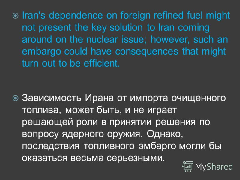 Iran's dependence on foreign refined fuel might not present the key solution to Iran coming around on the nuclear issue; however, such an embargo could have consequences that might turn out to be efficient. Зависимость Ирана от импорта очищенного топ