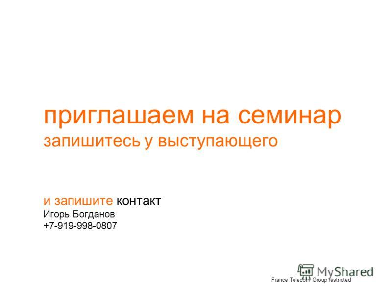 приглашаем на семинар запишитесь у выступающего и запишите контакт Игорь Богданов +7-919-998-0807 France Telecom Group restricted