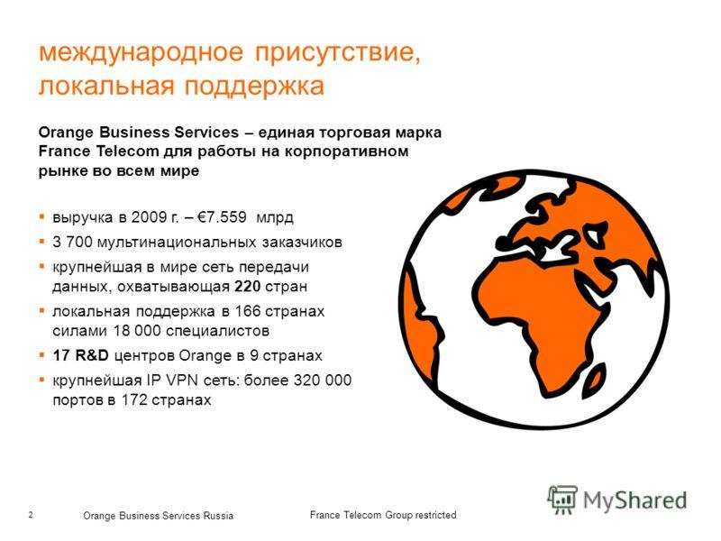 2 Orange Business Services Russia France Telecom Group restricted международное присутствие, локальная поддержка Orange Business Services – единая торговая марка France Telecom для работы на корпоративном рынке во всем мире выручка в 2009 г. – 7.559