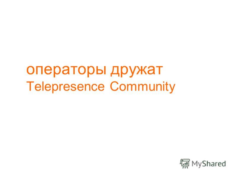 операторы дружат Telepresence Community