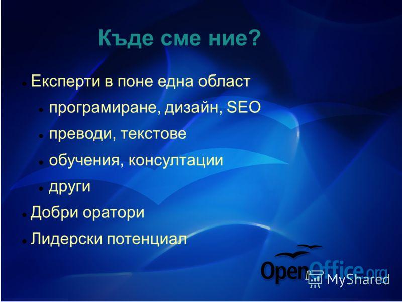 Къде сме ние? Експерти в поне една област програмиране, дизайн, SEO преводи, текстове обучения, консултации други Добри оратори Лидерски потенциал