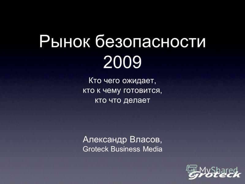 Рынок безопасности 2009 Кто чего ожидает, кто к чему готовится, кто что делает Александр Власов, Groteck Business Media