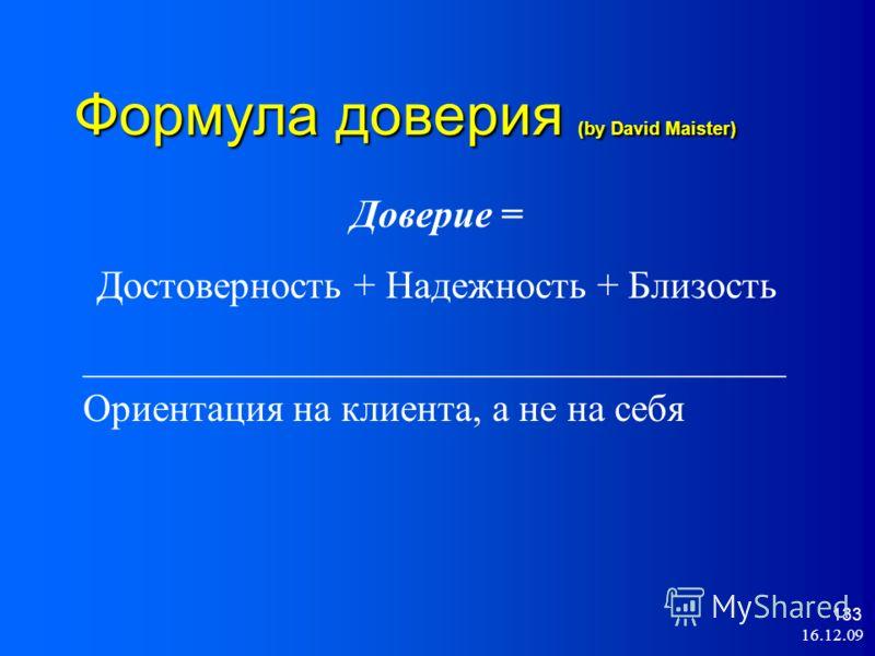 16.12.09 133 Формула доверия (by David Maister) Доверие = Достоверность + Надежность + Близость ____________________________________ Ориентация на клиента, а не на себя