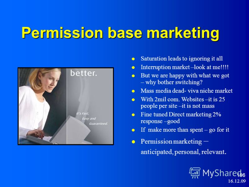 16.12.09 196 Permission base marketing Saturation leads to ignoring it all Interruption market –look at me!!!! But we are happy with what we got – why bother switching? Mass media dead- viva niche market With 2mil com. Websites –it is 25 people per s