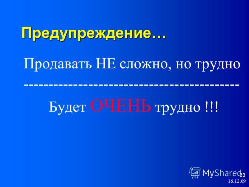 16.12.09 33 Предупреждение… Продавать НЕ сложно, но трудно ------------------------------------------- Будет ОЧЕНЬ трудно !!!