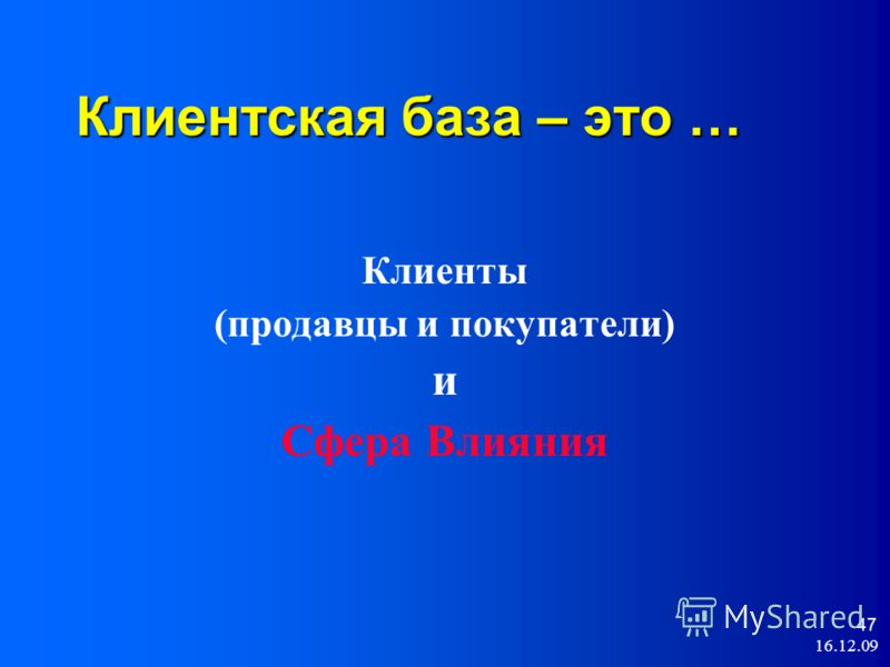 16.12.09 47 Клиентская база – это … Клиенты (продавцы и покупатели) и Сфера Влияния