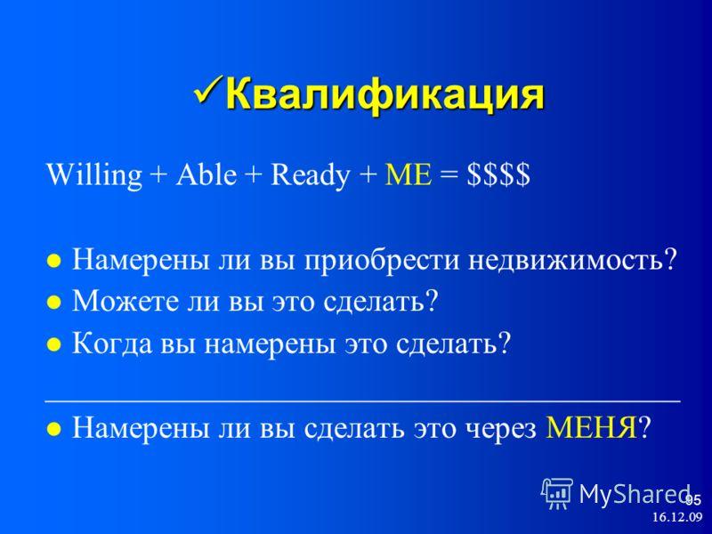 16.12.09 95 Квалификация Квалификация Willing + Able + Ready + ME = $$$$ Намерены ли вы приобрести недвижимость? Можете ли вы это сделать? Когда вы намерены это cделать? ________________________________________ Намерены ли вы сделать это через МЕНЯ?