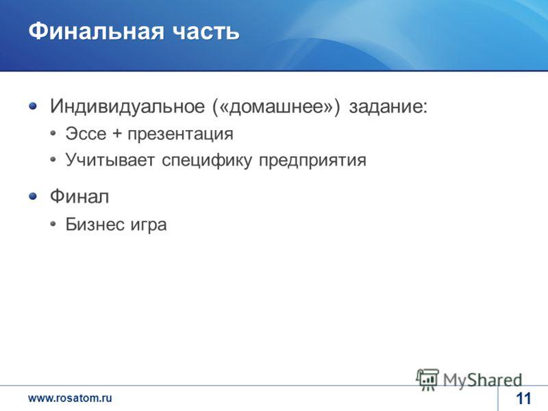 www.rosatom.ru Финальная часть Индивидуальное («домашнее») задание: Эссе + презентация Учитывает специфику предприятия Финал Бизнес игра 11
