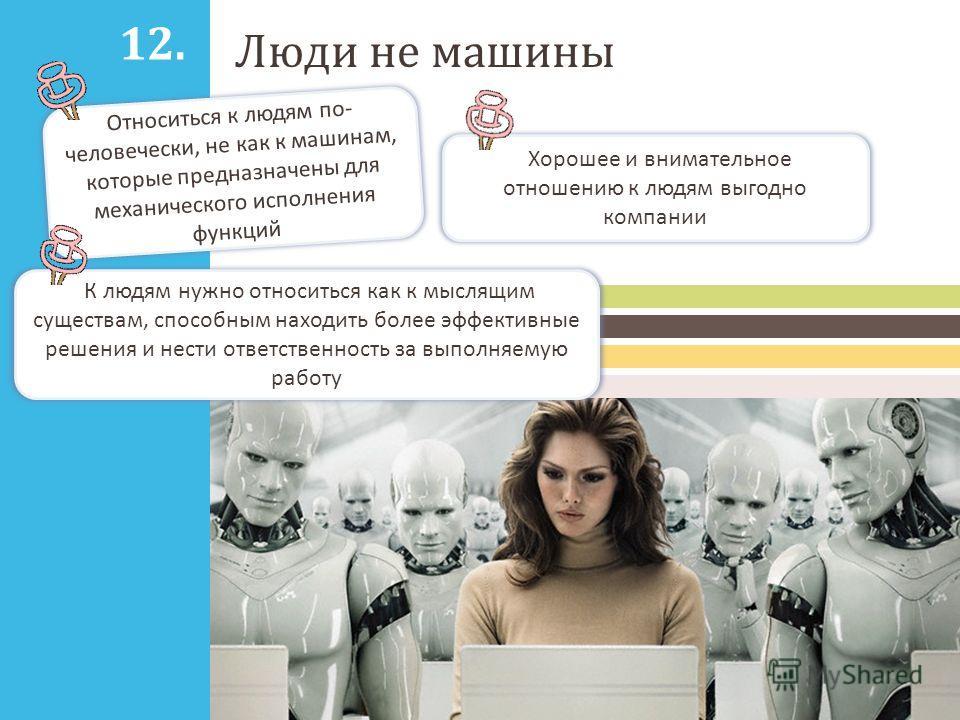 Люди не машины Относиться к людям по- человечески, не как к машинам, которые предназначены для механического исполнения функций Хорошее и внимательное отношению к людям выгодно компании 12. К людям нужно относиться как к мыслящим существам, способным