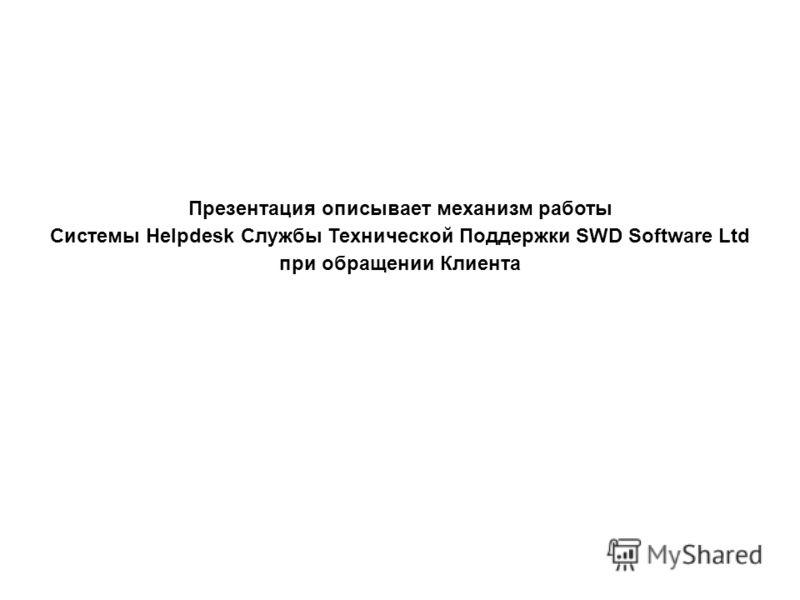 Презентация описывает механизм работы Системы Helpdesk Службы Технической Поддержки SWD Software Ltd при обращении Клиента