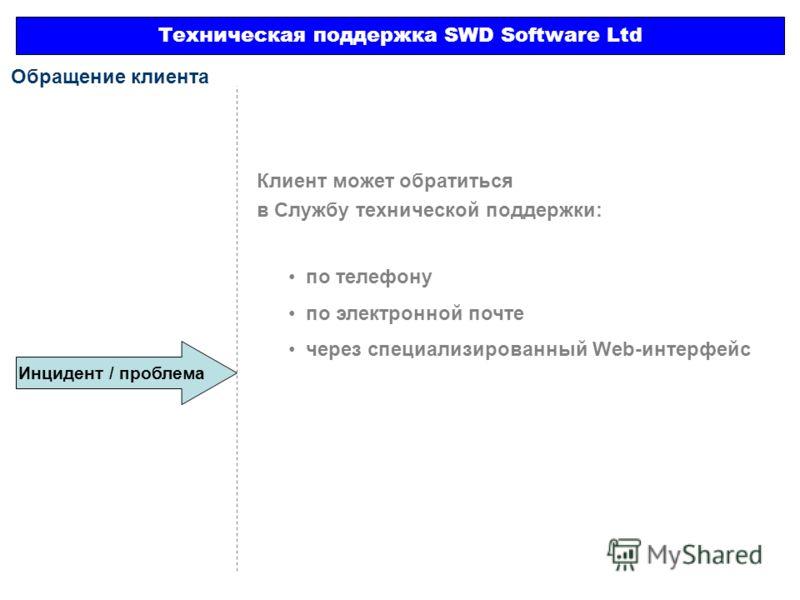 Инцидент / проблема Техническая поддержка SWD Software Ltd Обращение клиента Клиент может обратиться в Службу технической поддержки: по телефону по электронной почте через специализированный Web-интерфейс