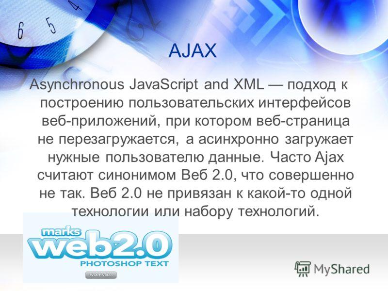 AJAX Asynchronous JavaScript and XML подход к построению пользовательских интерфейсов веб-приложений, при котором веб-страница не перезагружается, а асинхронно загружает нужные пользователю данные. Часто Ajax считают синонимом Веб 2.0, что совершенно