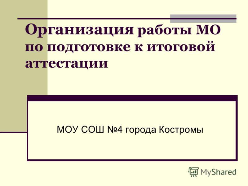 Организация работы МО по подготовке к итоговой аттестации МОУ СОШ 4 города Костромы