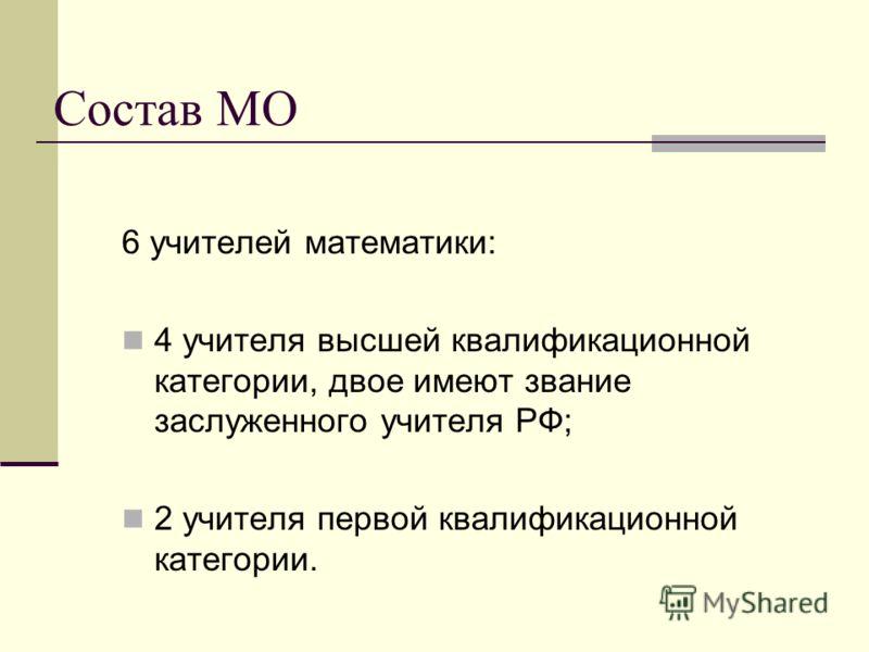 Состав МО 6 учителей математики: 4 учителя высшей квалификационной категории, двое имеют звание заслуженного учителя РФ; 2 учителя первой квалификационной категории.