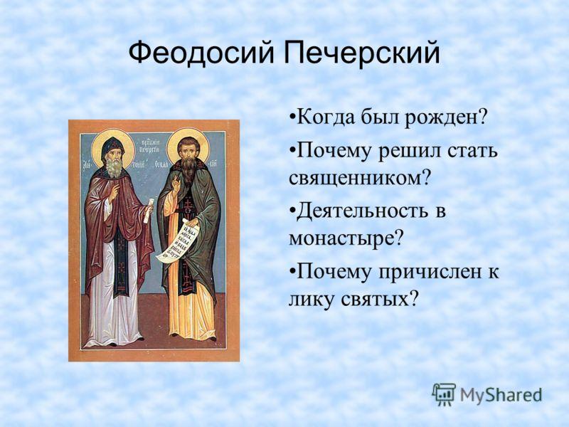 Феодосий Печерский Когда был рожден? Почему решил стать священником? Деятельность в монастыре? Почему причислен к лику святых?
