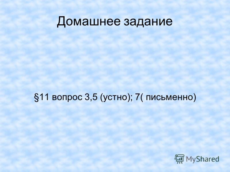 Домашнее задание §11 вопрос 3,5 (устно); 7( письменно)