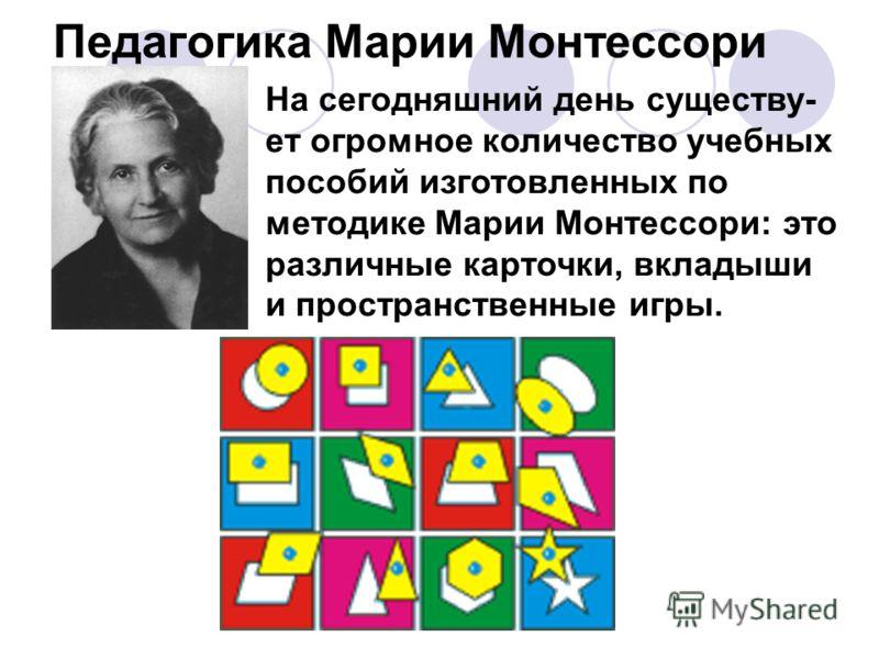Педагогика Марии Монтессори На сегодняшний день существу- ет огромное количество учебных пособий изготовленных по методике Марии Монтессори: это различные карточки, вкладыши и пространственные игры.
