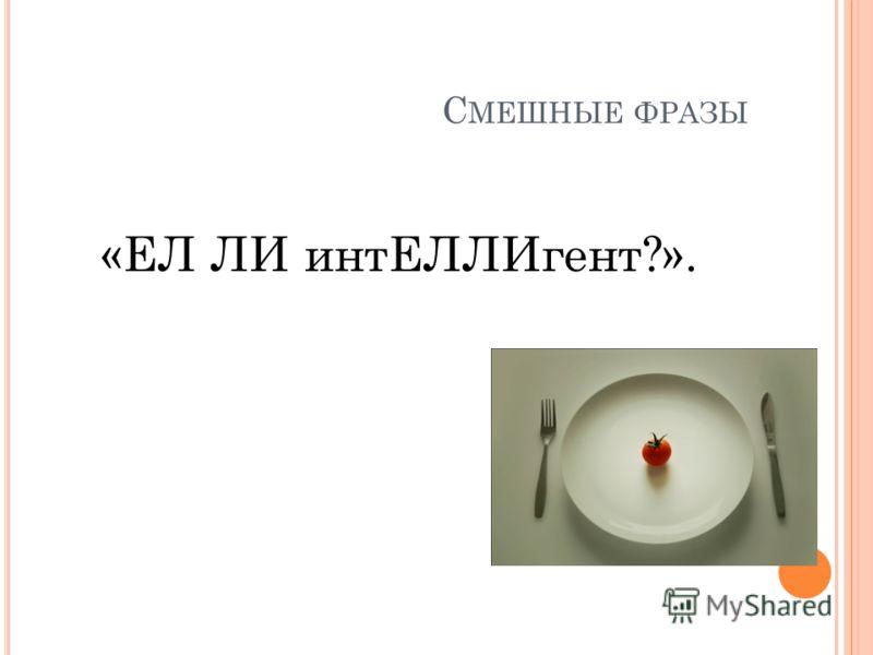С МЕШНЫЕ ФРАЗЫ «ЕЛ ЛИ интЕЛЛИгент?».