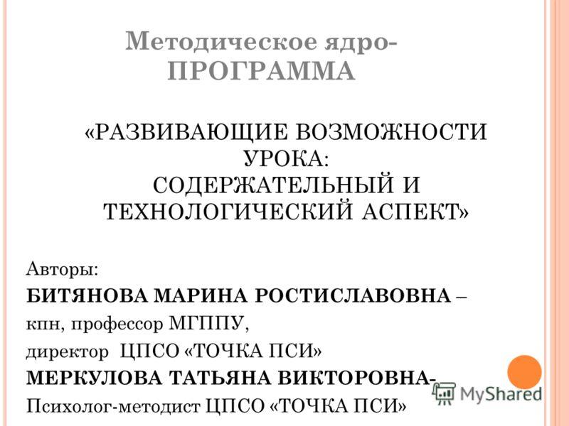 Методическое ядро- ПРОГРАММА «РАЗВИВАЮЩИЕ ВОЗМОЖНОСТИ УРОКА: СОДЕРЖАТЕЛЬНЫЙ И ТЕХНОЛОГИЧЕСКИЙ АСПЕКТ» Авторы: БИТЯНОВА МАРИНА РОСТИСЛАВОВНА – кпн, профессор МГППУ, директор ЦПСО «ТОЧКА ПСИ» МЕРКУЛОВА ТАТЬЯНА ВИКТОРОВНА- Психолог-методист ЦПСО «ТОЧКА