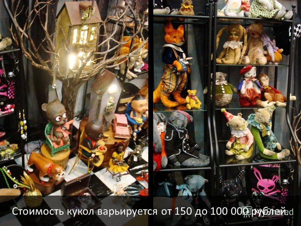 Стоимость кукол варьируется от 150 до 100 000 рублей.