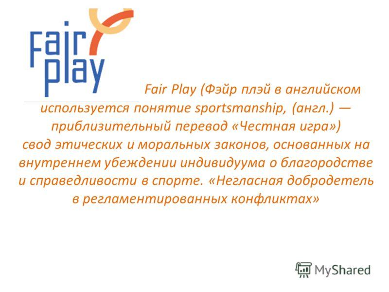Fair Play (Фэйр плэй в английском используется понятие sportsmanship, (англ.) приблизительный перевод «Честная игра») свод этических и моральных законов, основанных на внутреннем убеждении индивидуума о благородстве и справедливости в спорте. «Неглас