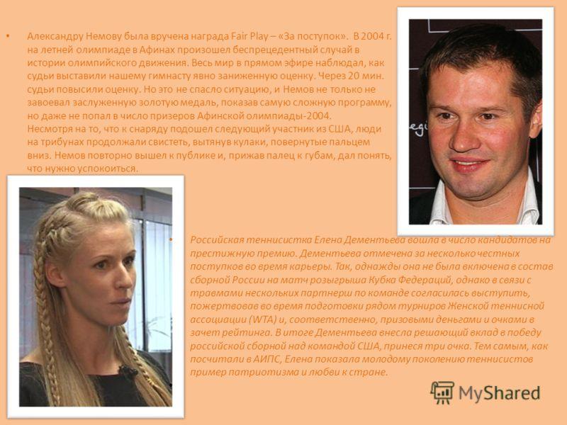 Александру Немову была вручена награда Fair Play – «За поступок». В 2004 г. на летней олимпиаде в Афинах произошел беспрецедентный случай в истории олимпийского движения. Весь мир в прямом эфире наблюдал, как судьи выставили нашему гимнасту явно зани