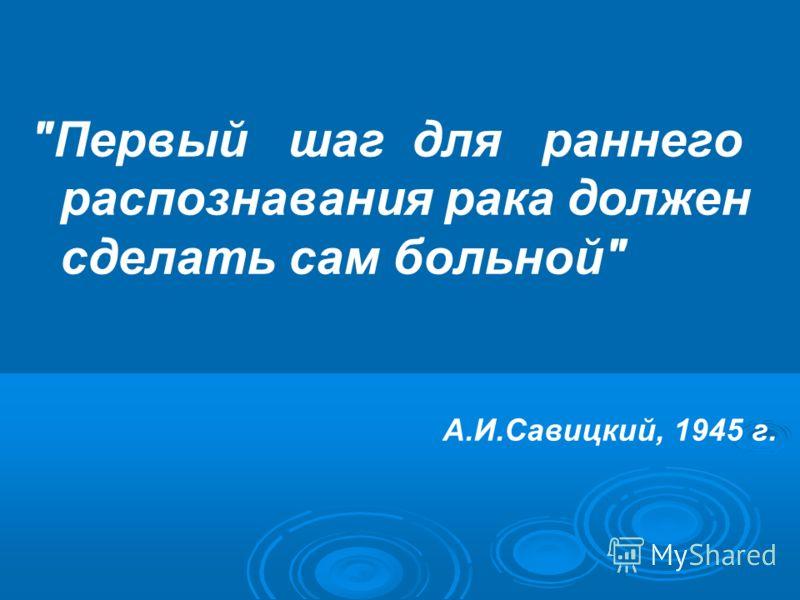 Первый шаг для раннего распознавания рака должен сделать сам больной А.И.Савицкий, 1945 г.